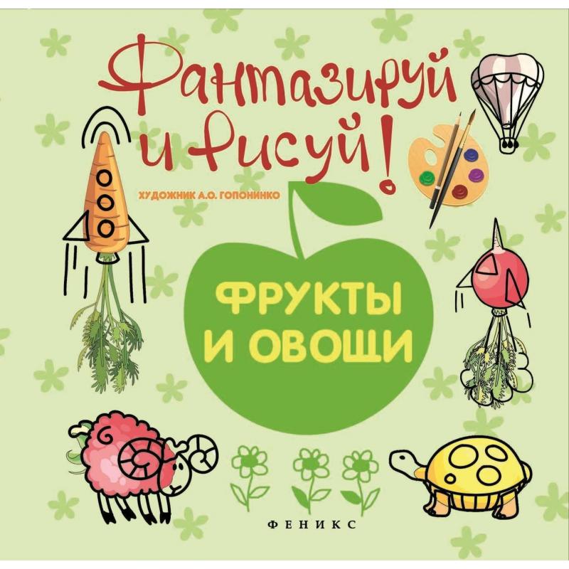 Феникс Книжка-рисовалка Фантазируй и рисуй фрукты и овощи игнатова а овощи и фрукты