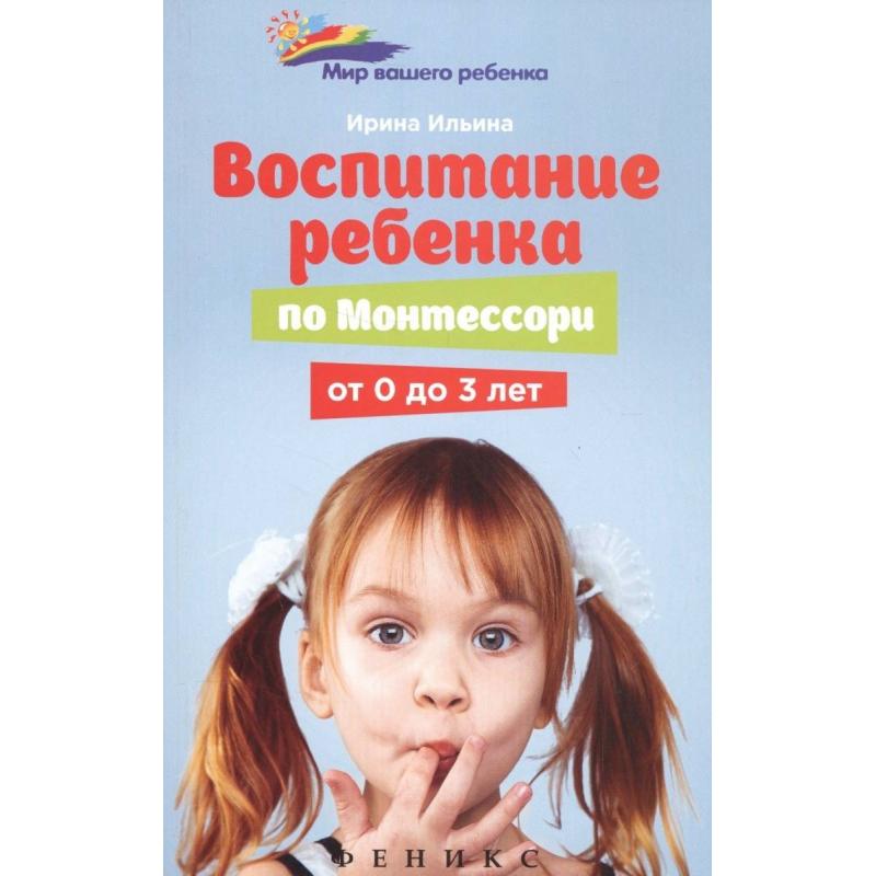 ТД Феникс Книга Воспитание ребенка от Монтессори от 0 до 3 лет Ильина И. воспитание ребенка по монтессори от 0 до 3 лет