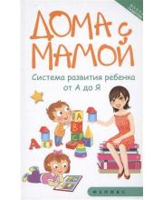 Книга Дома с мамой. Система развития ребенка от А до Я. Издание 3-е Суздалева М. ТД Феникс