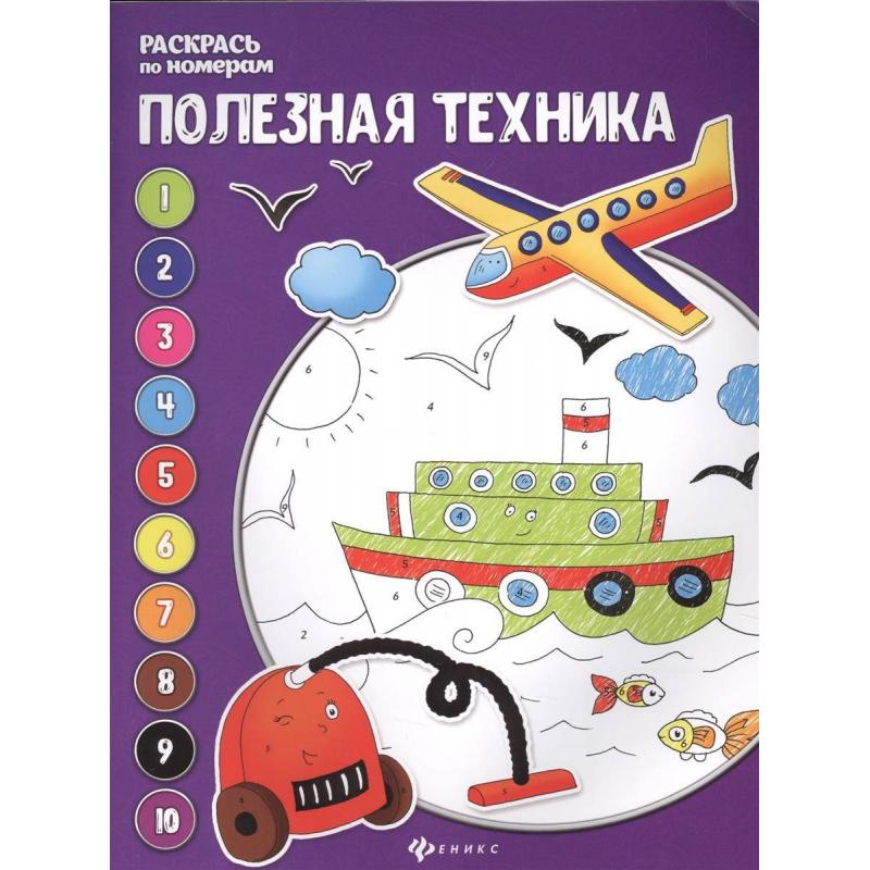 ТД Феникс Книжка-раскраска по номерам Полезная техника Бахурова Е. е бахурова птички и зверята книжка раскраска
