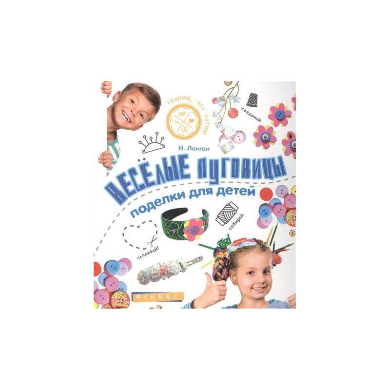 ТД Феникс Книга Веселые пуговицы Поделки для детей Лонган Н.
